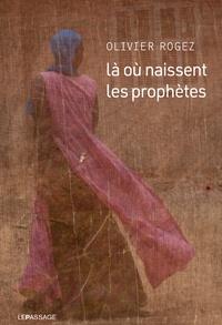 Olivier Rogez - Là où naissent les prophètes.