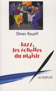 Olivier Roueff - Jazz les échelles du plaisir - Intermédiaires et culture lettrée en France au XXe siècle.