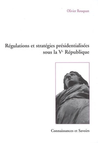 Olivier Rouquan - Régulations et stratégies présidentialisées sous la Ve République.