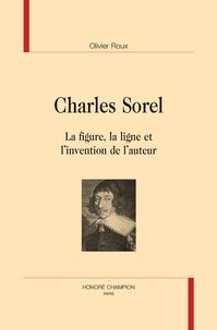 Olivier Roux - Charles Sorel - La figure, la ligne et l'invention de l'auteur.