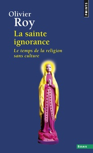 Olivier Roy - La sainte ignorance - Le temps de la religion sans culture.