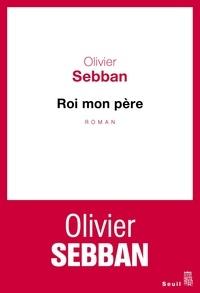 Olivier Sebban - Roi mon père.