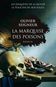 Olivier Seigneur - La marquise des poisons - Les enquêtes du policier du Roi-Soleil.