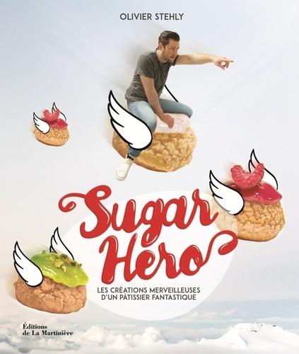 Olivier Stehly - Sugar Hero - Les créations merveilleuses d'un pâtissier fantastique.