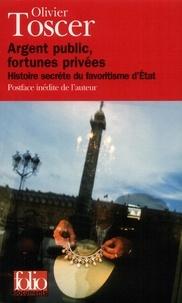 Olivier Toscer - Argent public, fortunes privées - Histoire secrète du favoritisme d'Etat.