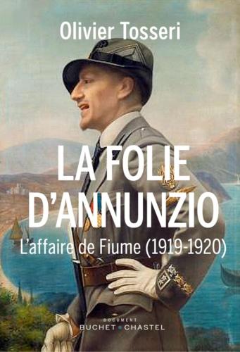 La folie d'Annunzio. L'épopée de Fiume (1919-1920)