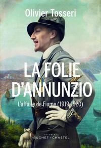 Olivier Tosseri - La folie d'Annunzio - L'épopée de Fiume (1919-1920).