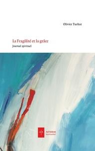 Olivier Turbat - La Fragilité et la Grâce - Journal spirituel.