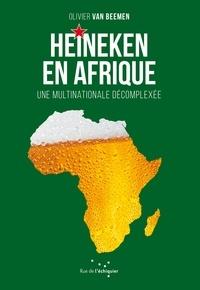 Olivier Van Beemen - Heineken en Afrique - Une multinationale décomplexée.