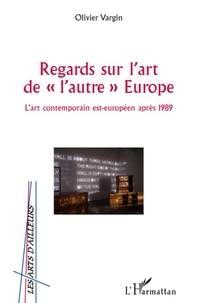 """Olivier Vargin - Regards sur l'Art de """"l'autre"""" Europe - L'art contemporain est-européen après 1989."""