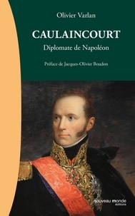 Olivier Varlan - Caulaincourt - Diplomate de Napoléon.
