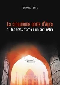Olivier Wagener - La cinquième porte d'Agra ou Les états d'âme d'un séquestré.