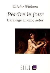 Olivier Wickers - Perdre le jour - Caravage en cinq actes.