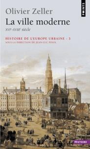 Olivier Zeller - Histoire de l'Europe urbaine - Tome 3, La ville moderne (XVI-XVIIIe siècle).