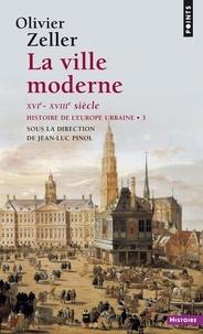 Olivier Zeller et Jean-Luc Pinol - La ville moderne XVIe- XVIIIe siècle - Histoire de l'Europe urbaine.