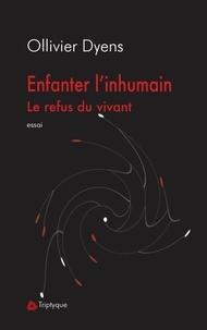 Ollivier Dyens - Enfanter l'inhumain - Le refus du vivant.