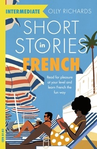 Olly Richards - Short Stories in French for Intermediate Learners - Read for pleasure at your level, expand your vocabulary and learn French the fun way!.