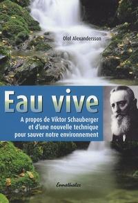 Olof Alexandersson - Eau vive - A propos de Viktor Schauberger et d'une nouvelle technique pour sauver notre environnement.