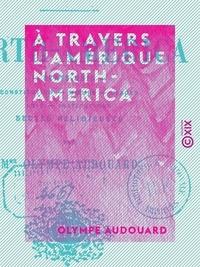 Olympe Audouard - À travers l'Amérique - North-America - États-Unis : constitution, mœurs, usages, lois, institutions, sectes religieuses.