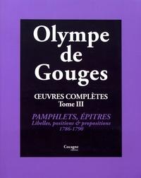 Olympe de Gouges - Oeuvres complètes - Tome 3, Pamphlets, épîtres, libelles, positions, propositions & autres (1786-1790).