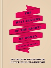 Olympe de Gouges - The Declaration of the Rights of Women - The Originial Manifesto for Justice, Equality and Freedom.