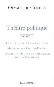 Olympe de Gouges - Théâtre politique - Tome 1, Le couvent ou les voeux forcés ; Mirabeau aux Champs-Elysées ; L'entrée de Dumouriez à Bruxelles ou les Vivandiers.