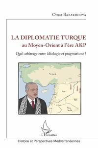 Omar Babakhouya - La diplomatie turque au Moyen-Orient à l'ère AKP - Quel arbitrage entre idéologie et pragmatisme ?.