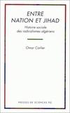 Omar Carlier - Entre nation et jihad - Histoire sociale des radicalismes algériens.