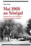 Omar Guèye - Mai 1968 au Sénégal - Senghor face aux étudiants et au mouvement syndical.