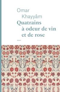 Omar Khayyâm - Quatrains à odeur de vin et de rose.