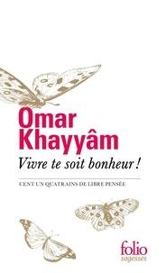 Omar Khayyâm - Vivre te soit bonheur ! - Cent un quatrains de libre pensée.