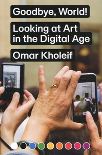 Omar Kholeif - Goodbye, World! Looking at Art in the Digital Age.