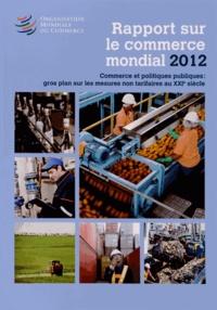 OMC - Rapport sur le commerce mondial 2012 - Commerce et politiques publiques : gros plan sur les mesures non tarifaires au XXIe siècle.