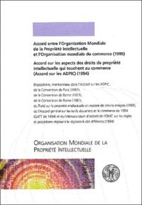 OMPI - Accord entre l'Organisation Mondiale de la Propriété Intellectuelle et l'Organisation Mondiale du Commerce (1995) et Accord sur les aspects des droits de propriété intellectuelle qui touchent au commerce (Accord sur les APDIC) (1994).