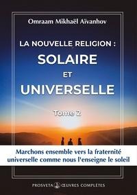 Omraam Mikhaël Aïvanhov - La nouvelle religion : SOLAIRE ET UNIVERSELLE - Tome 2.