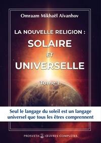 Omraam Mikhaël Aïvanhov - La nouvelle religion : SOLAIRE ET UNIVERSELLE - Tome 1.