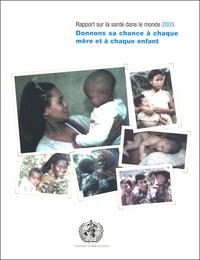 OMS - Rapport sur la santé dans le monde 2005 - Donnons sa chance à chaque mère et à chaque enfant.