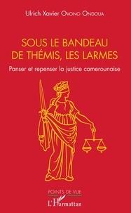 Livres google download Sous la bandeau de Thémis, les larmes  - Panser et repenser la justice camerounaise  en francais par Ondoua ulrich xavier Ovono