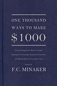 F. C. Minaker - One Thousand Ways to Make $1000 (Practical Suggestions, Based on Actual Experience, for Starting a Business of Your Own and Making Money in Your Spare.