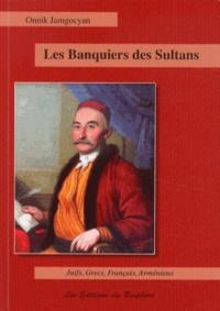 Onnik Jamgocyan - Les banquiers des sultans - Juifs, Grecs, Français et Arméniens de la haute finance : Constantinople, 1650-1850.