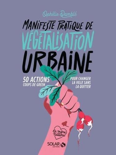 Manifeste pratique de végétalisation urbaine. 50 action coups de green pour changer la ville sans la quitter