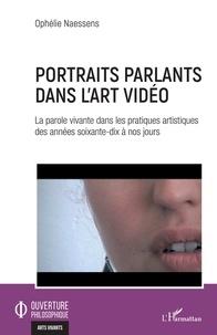 Ophélie Naessens - Portraits parlants dans l'art vidéo - La parole vivante dans les pratiques artistiques des années soixante-dix à nos jours.