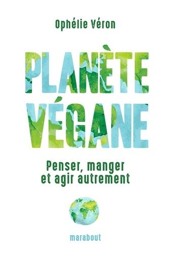 Planète végane. Penser, manger et agir autrement
