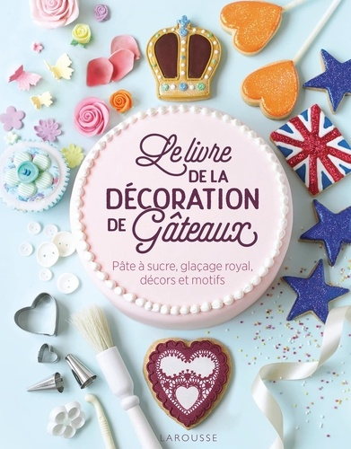 Le livre de la décoration de gâteaux  : Pâte à sucre, glaçage royal, décors et motifs