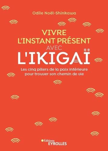 Vivre l'instant présent avec l'Ikigaï  : Les cinq piliers de la paix intérieure pour trouver son chemin de vie