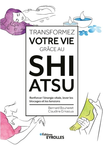 Transformez votre vie grâce au Shiatsu  : Renforcer l'énergie vitale, lever les blocages et les tensions