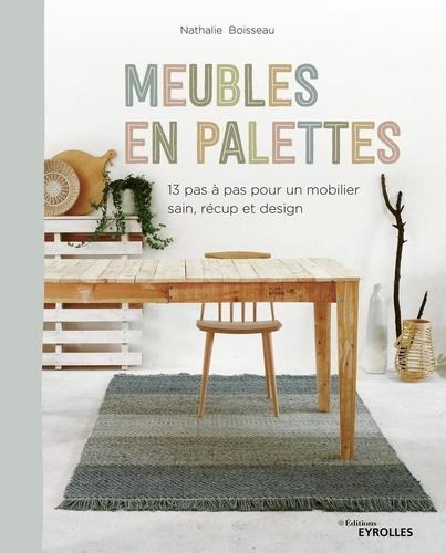 Meubles en palettes  : 13 pas à pas pour un mobilier sain, récup et design
