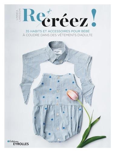 Re-créez !  : 35 habits et accessoires pour bébé à coudre dans des vêtements d'adulte
