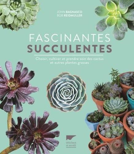 Fascinantes succulentes  : Choisir, cultiver et prendre soin des cactus et autres plantes grasses