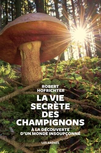 La vie secrète des champignons  : à la découverte d'un monde insoupçonné